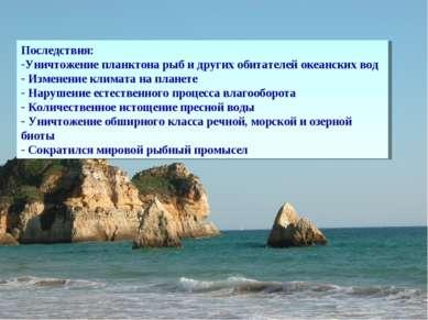 Последствия: Уничтожение планктона рыб и других обитателей океанских вод Изме...