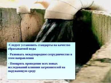 Следует установить стандарты на качество сбрасываемой воды Развивать междунар...