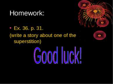 Homework: Ex. 36. p. 31. (write a story about one of the superstition)