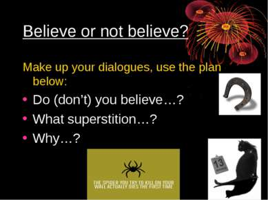 Believe or not believe? Make up your dialogues, use the plan below: Do (don't...