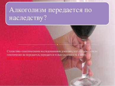 Статистико-генетическими исследованиями доказано, что сам алкоголизм генетиче...