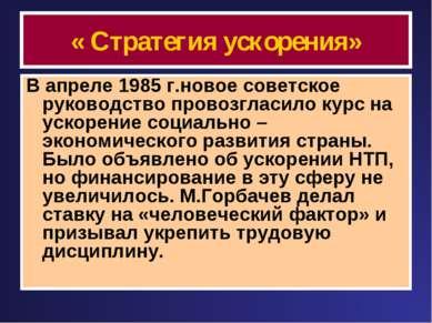« Стратегия ускорения» В апреле 1985 г.новое советское руководство провозглас...