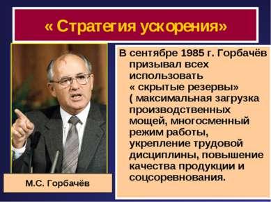 « Стратегия ускорения» В сентябре 1985 г. Горбачёв призывал всех использовать...