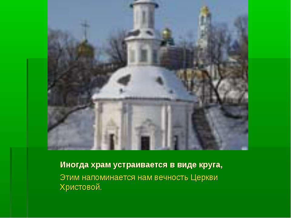 Иногда храм устраивается в виде круга, Этим напоминается нам вечность Церкви ...