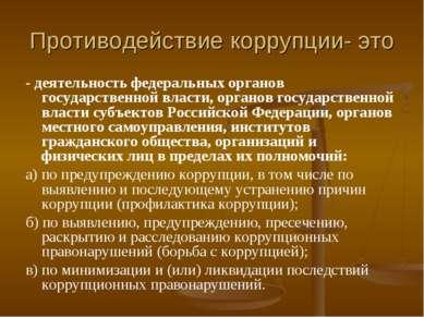 Противодействие коррупции- это - деятельность федеральных органов государстве...