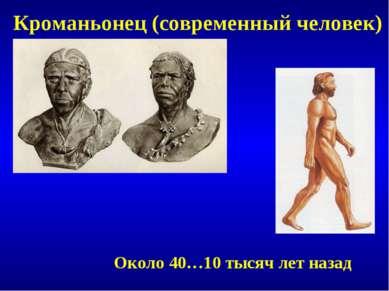 Кроманьонец (современный человек) Около 40…10 тысяч лет назад