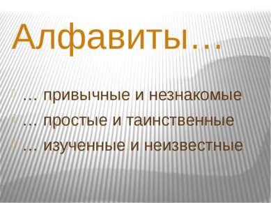 Алфавиты… … привычные и незнакомые … простые и таинственные … изученные и неи...