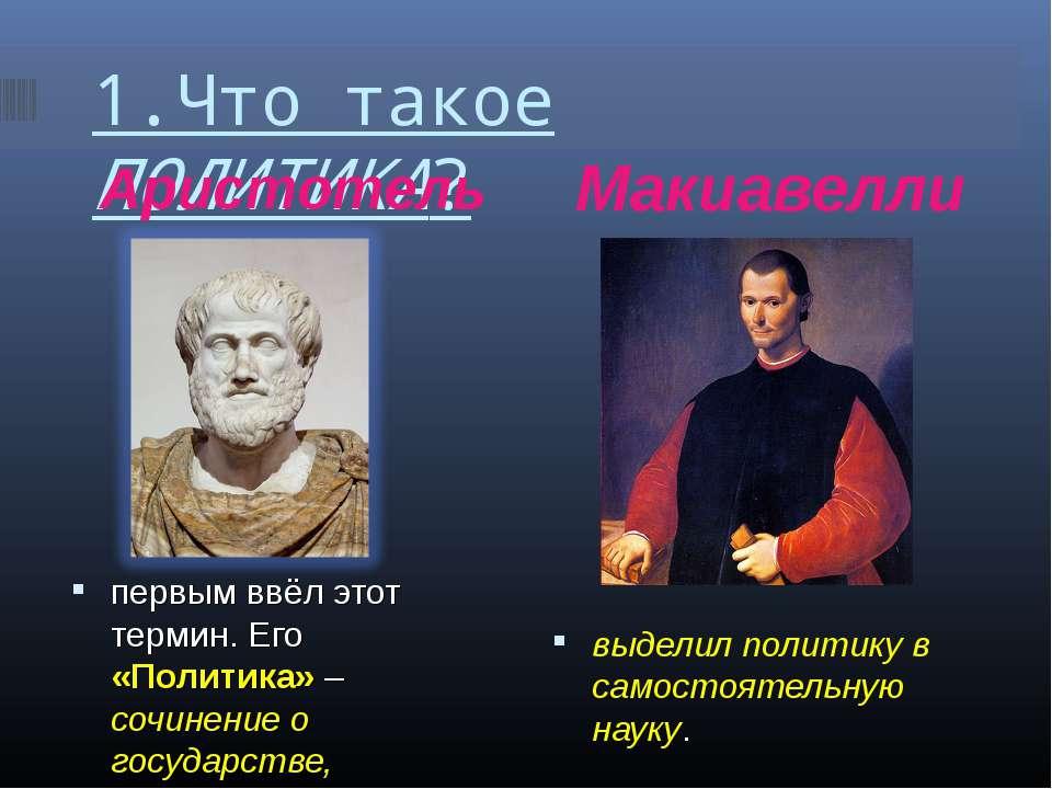1.Что такое ПОЛИТИКА? Аристотель Макиавелли первым ввёл этот термин. Его «Пол...