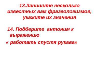 13.Запишите несколько известных вам фразеологизмов, укажите их значения 14. П...