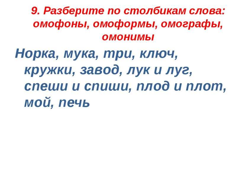 9. Разберите по столбикам слова: омофоны, омоформы, омографы, омонимы Норка, ...