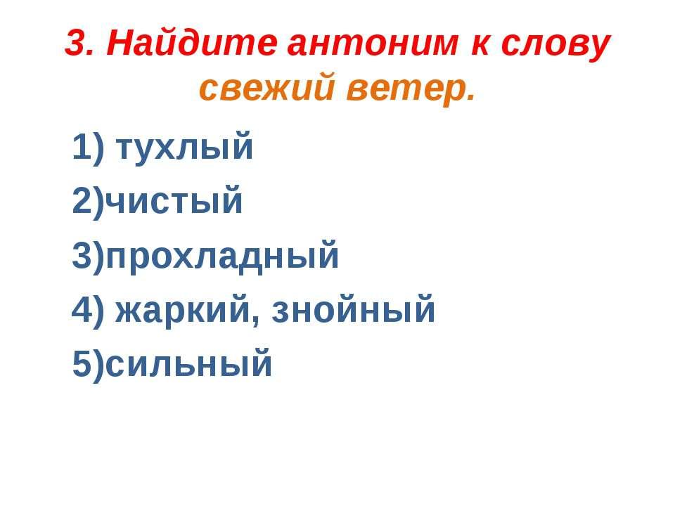 3. Найдите антоним к слову свежий ветер. 1) тухлый 2)чистый 3)прохладный 4) ж...