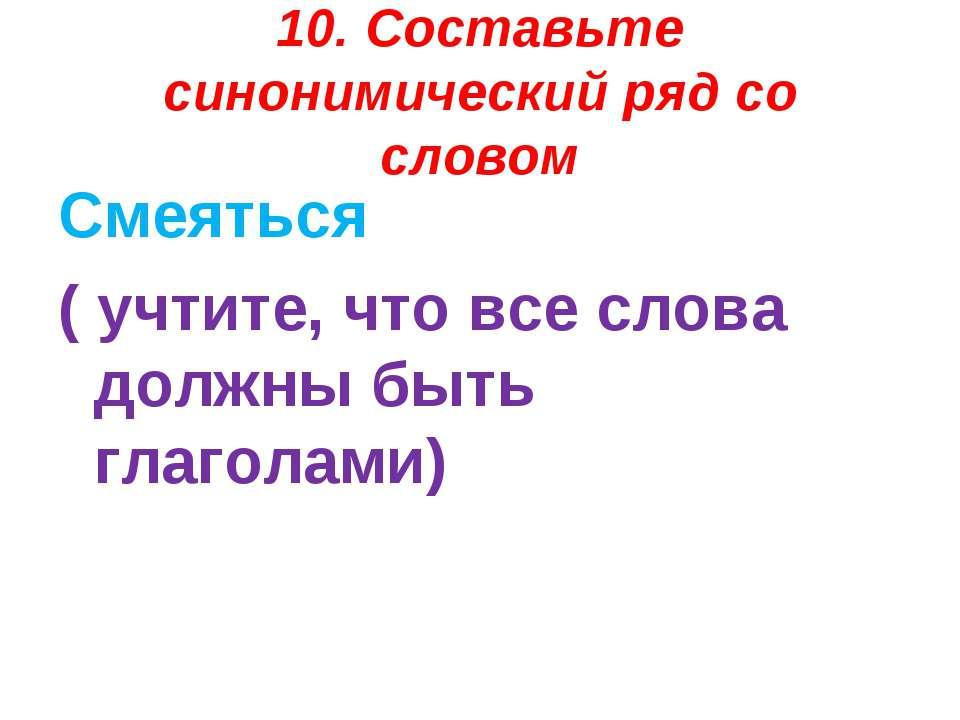 10. Составьте синонимический ряд со словом Смеяться ( учтите, что все слова д...