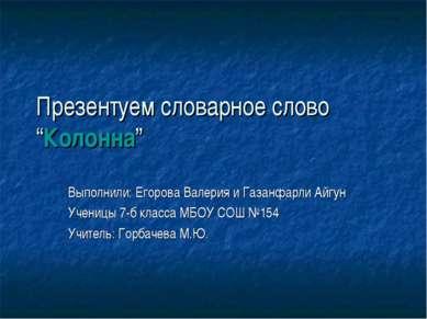 """Презентуем словарное слово """"Колонна"""" Выполнили: Егорова Валерия и Газанфарли ..."""