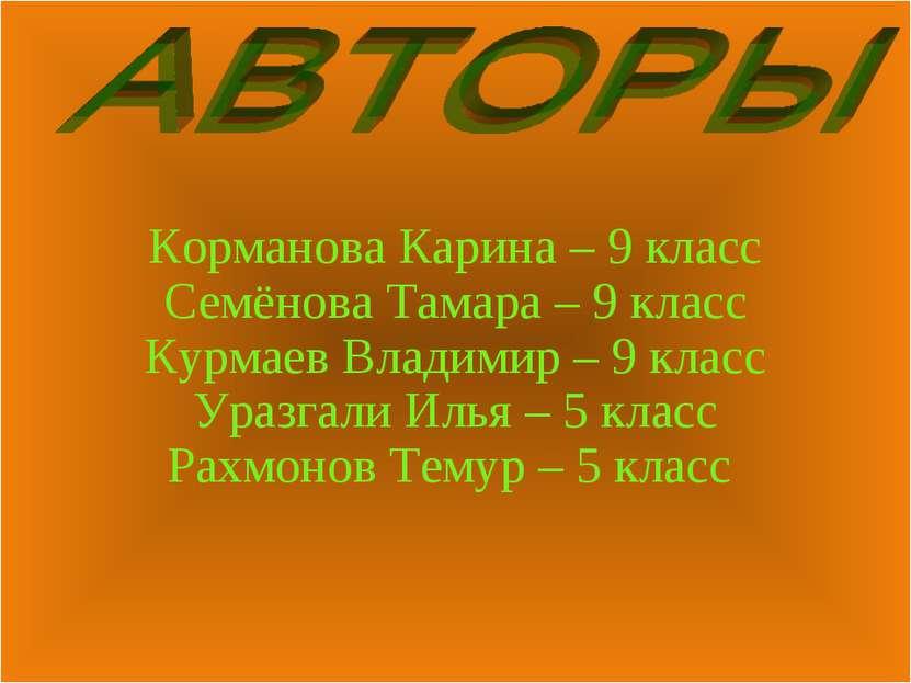 Корманова Карина – 9 класс Семёнова Тамара – 9 класс Курмаев Владимир – 9 кла...