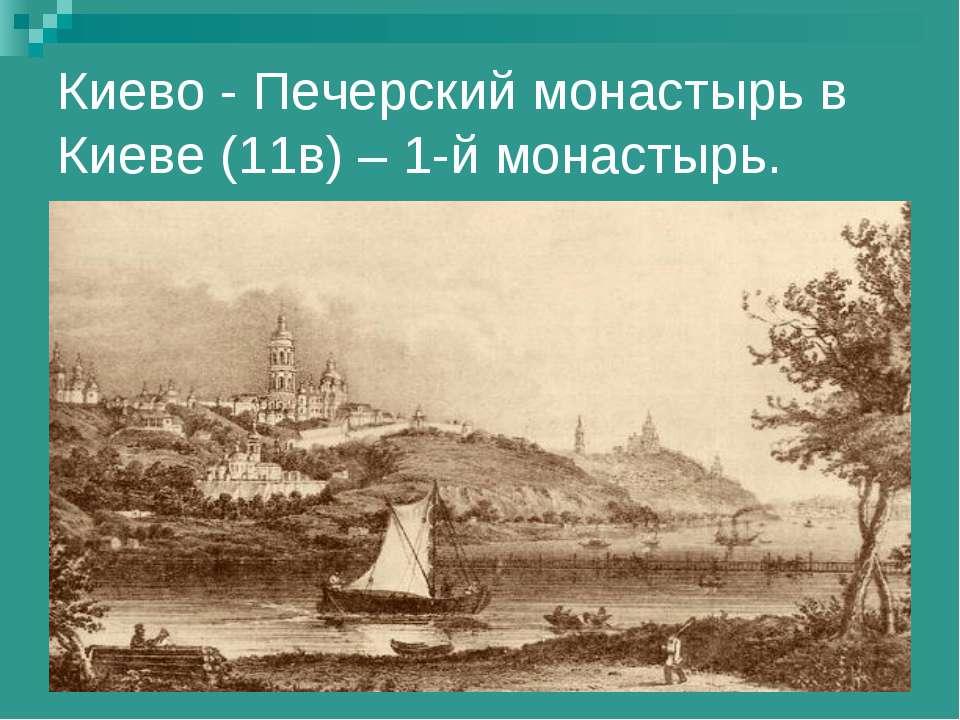 Киево - Печерский монастырь в Киеве (11в) – 1-й монастырь.