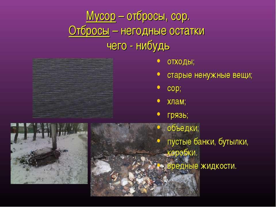 Мусор – отбросы, сор. Отбросы – негодные остатки чего - нибудь отходы; старые...