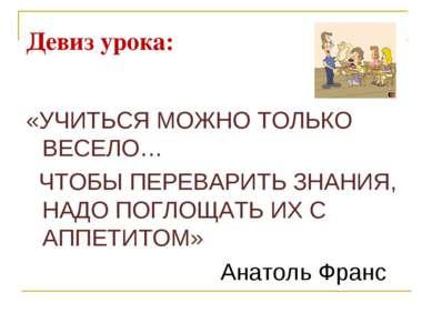 Девиз урока: «УЧИТЬСЯ МОЖНО ТОЛЬКО ВЕСЕЛО… ЧТОБЫ ПЕРЕВАРИТЬ ЗНАНИЯ, НАДО ПОГЛ...
