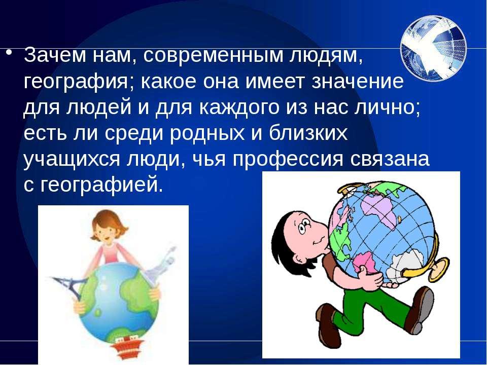 Зачем нам, современным людям, география; какое она имеет значение для людей и...