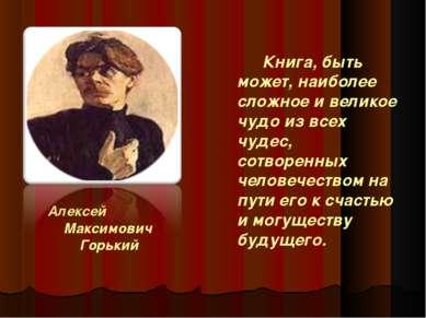 Алексей Максимович Горький Книга, быть может, наиболее сложное и великое чудо...