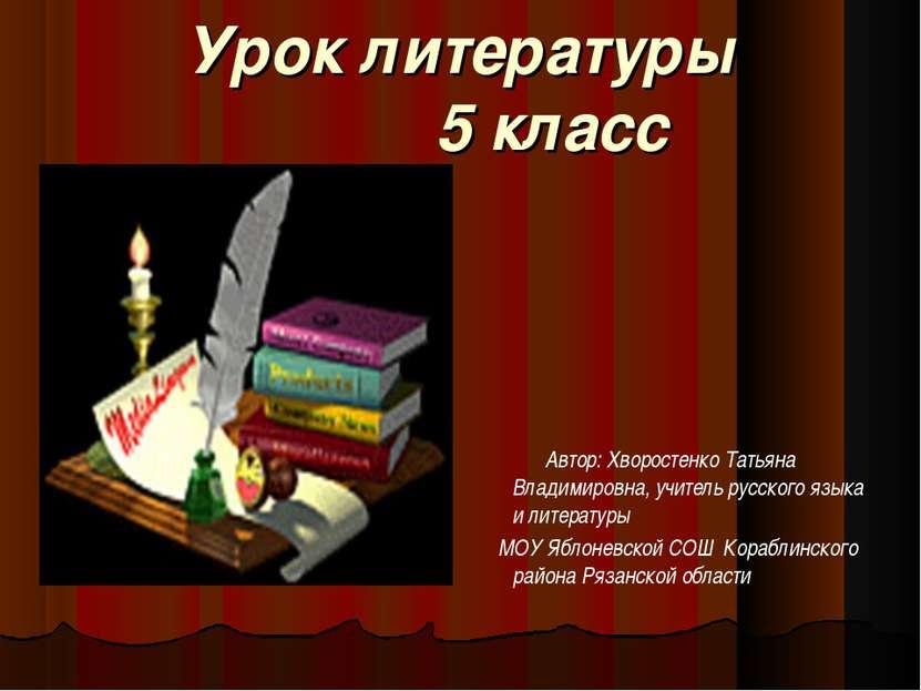 Урок литературы 5 класс Автор: Хворостенко Татьяна Владимировна, учитель русс...