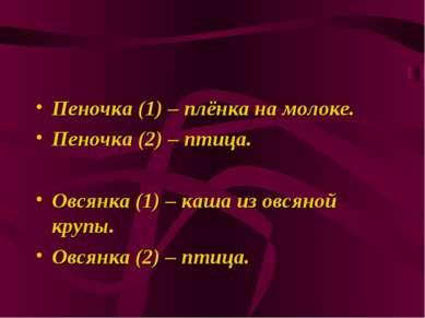 Пеночка (1) – плёнка на молоке. Пеночка (2) – птица. Овсянка (1) – каша из ов...