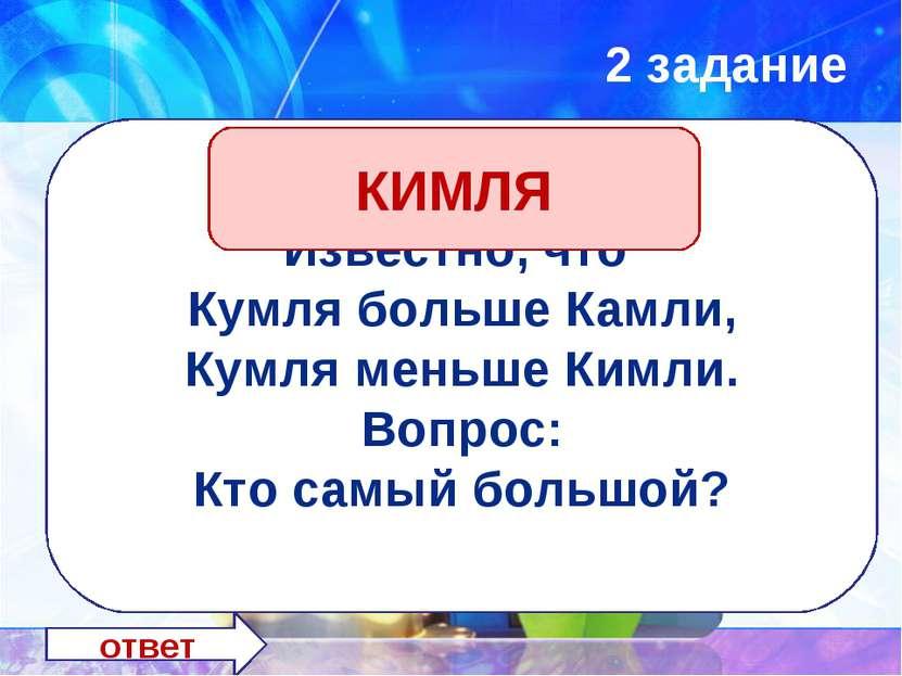 2 задание ответ Известно, что Кумля больше Камли, Кумля меньше Кимли. Вопрос:...