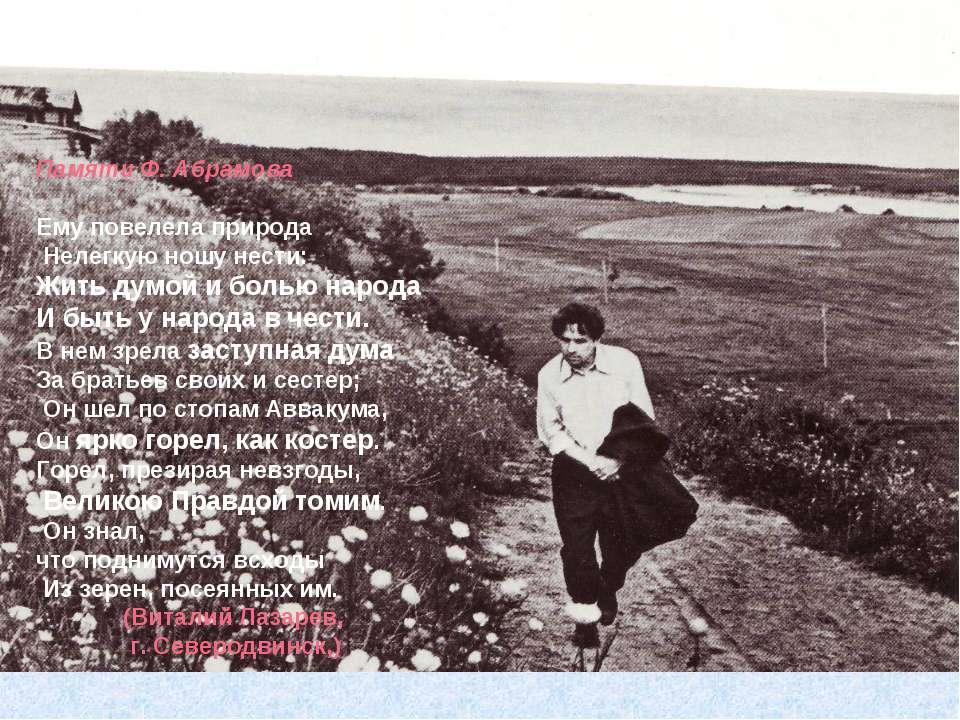 Памяти Ф. Абрамова Ему повелела природа Нелегкую ношу нести: Жить думой и бол...