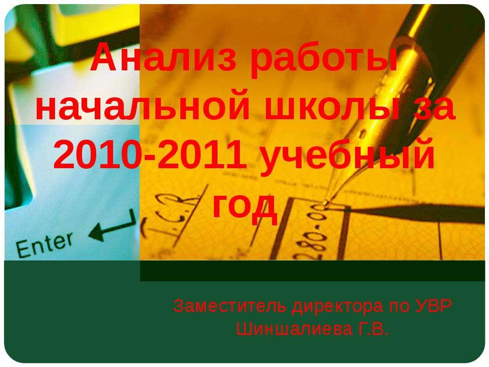 Анализ работы начальной школы за 2010-2011 учебный год Заместитель директора ...
