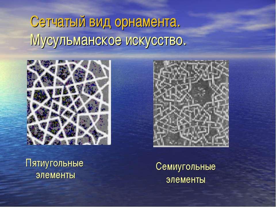Сетчатый вид орнамента. Мусульманское искусство. Пятиугольные элементы Семиуг...