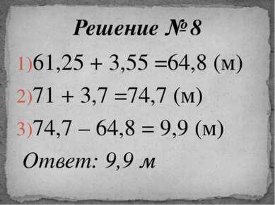 61,25 + 3,55 =64,8 (м) 71 + 3,7 =74,7 (м) 74,7 – 64,8 = 9,9 (м) Ответ: 9,9 м ...