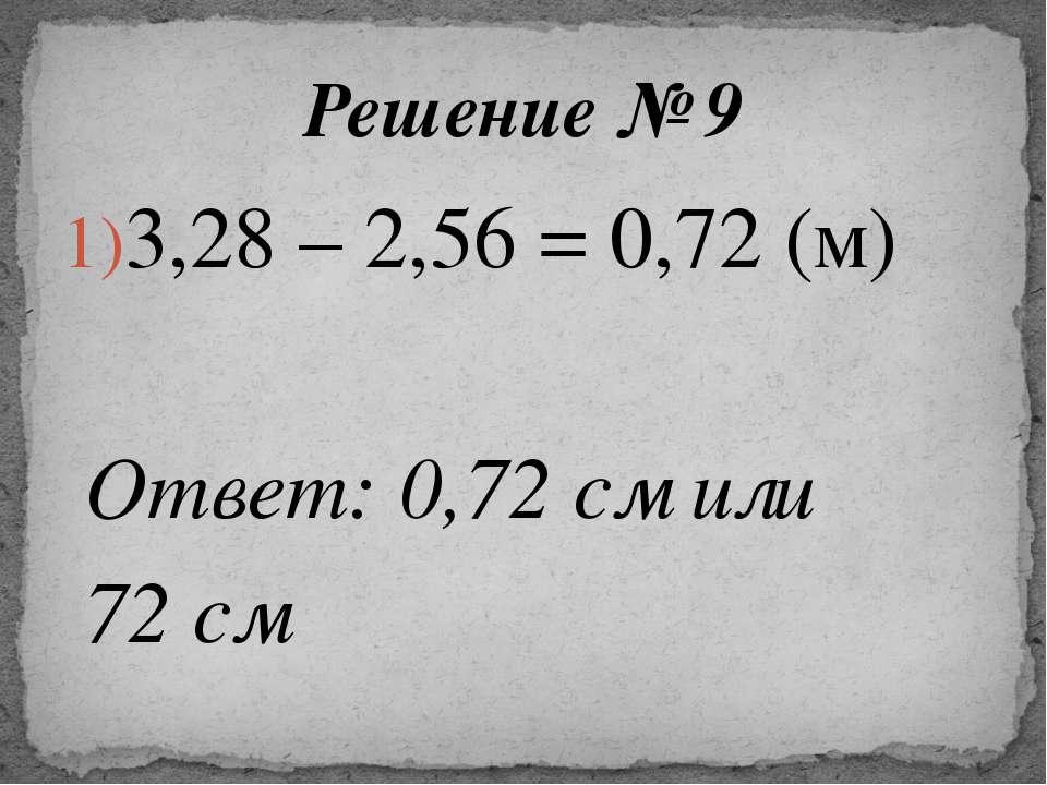 3,28 – 2,56 = 0,72 (м) Ответ: 0,72 см или 72 см Решение № 9