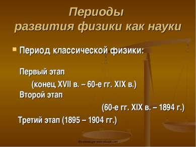 Период классической физики: Первый этап (конец ХVII в. – 60-е гг. ХIХ в.) Вто...