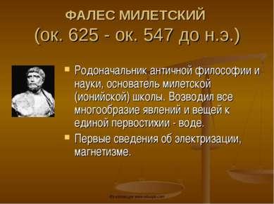 ФАЛЕС МИЛЕТСКИЙ (ок. 625 - ок. 547 до н.э.) Родоначальник античной философии ...