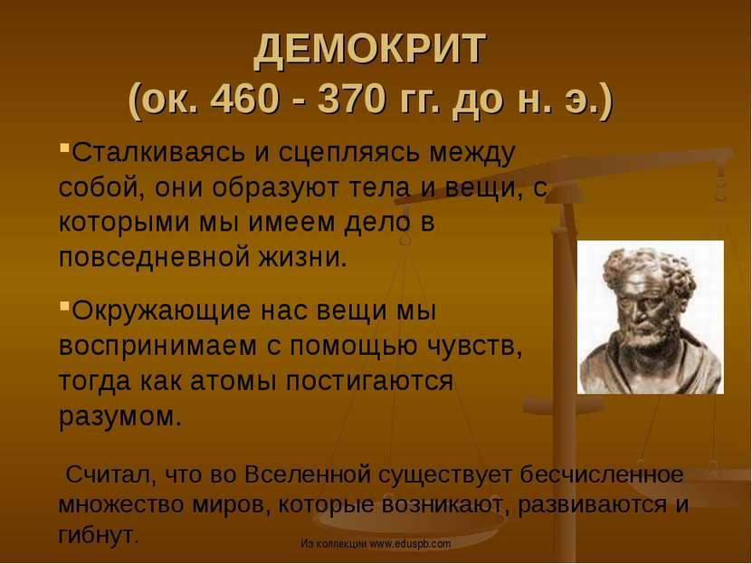 ДЕМОКРИТ (ок. 460 - 370 гг. до н. э.) Сталкиваясь и сцепляясь между собой, он...