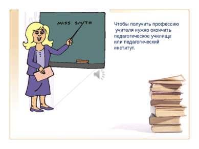 Чтобы получить профессию учителя нужно окончить педагогическое училище или пе...
