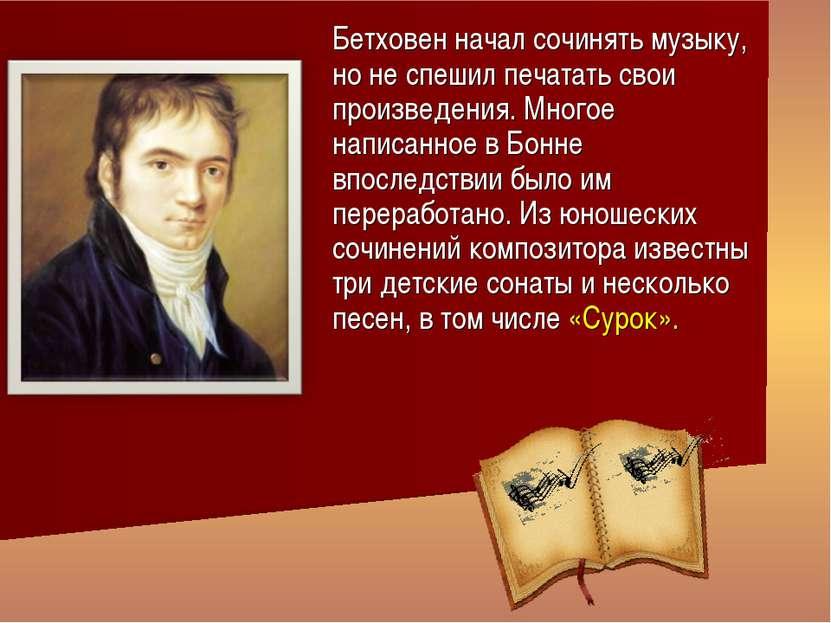 Бетховен начал сочинять музыку, но не спешил печатать свои произведения. Мног...