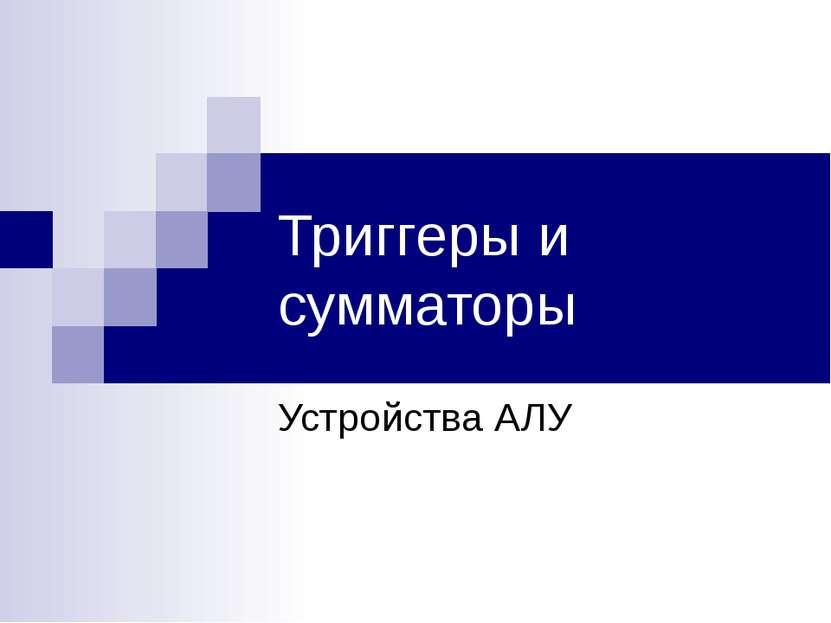 Триггеры и сумматоры Устройства АЛУ