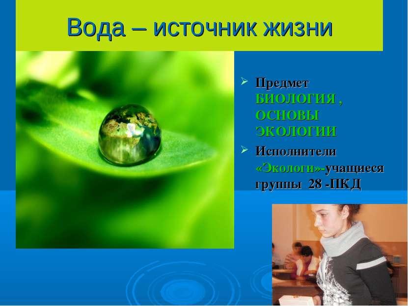 Вода – источник жизни Предмет БИОЛОГИЯ , ОСНОВЫ ЭКОЛОГИИ Исполнители «Экологи...