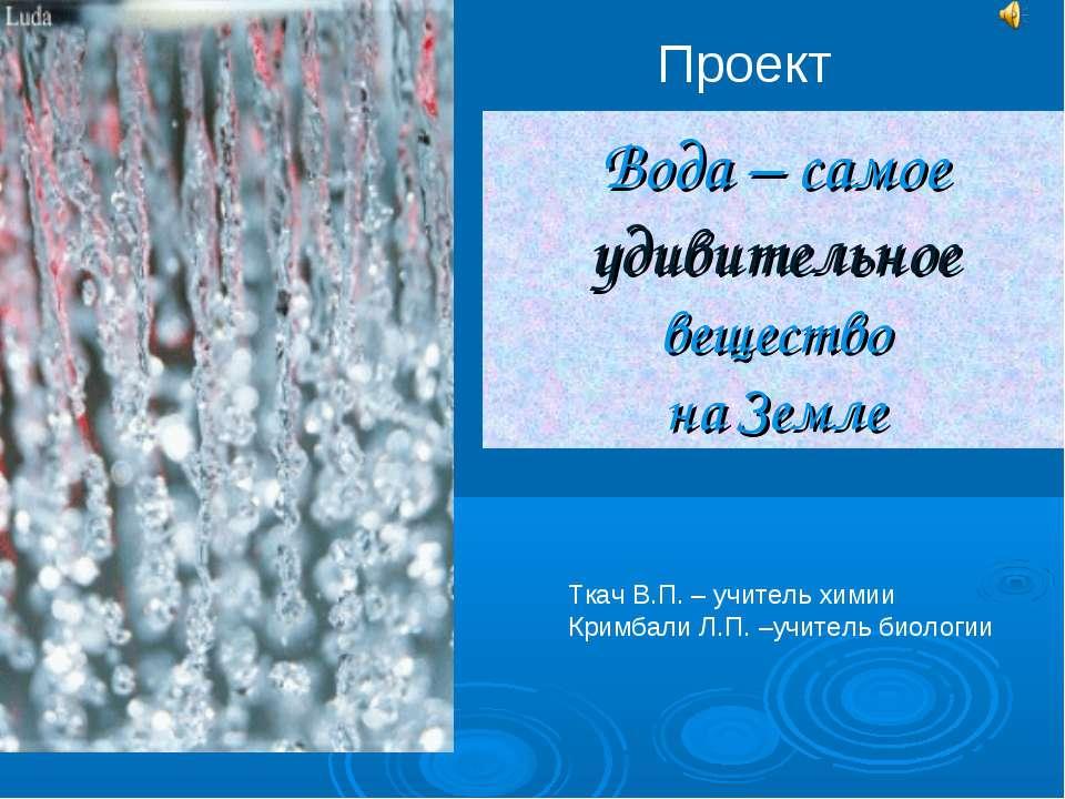 Вода – самое удивительное вещество на Земле Проект Ткач В.П. – учитель химии ...