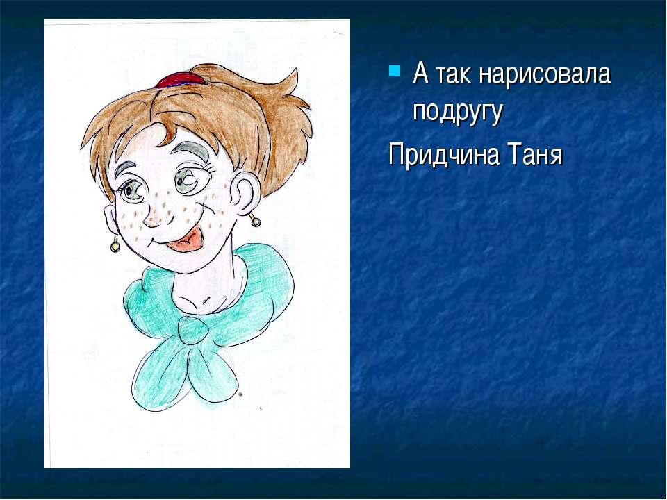 А так нарисовала подругу Придчина Таня