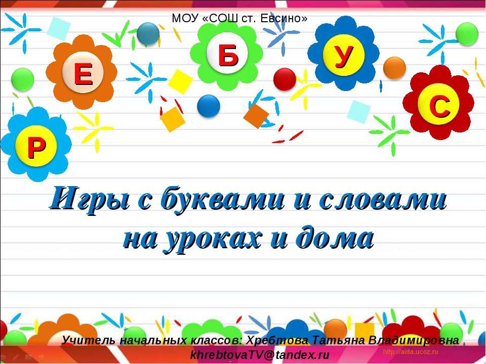 Игры с буквами и словами на уроках и дома МОУ «СОШ ст. Евсино» Учитель началь...
