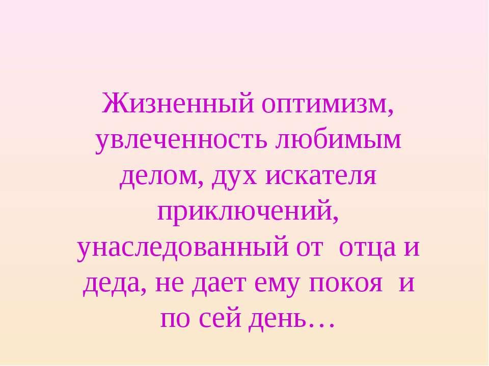 Жизненный оптимизм, увлеченность любимым делом, дух искателя приключений, уна...