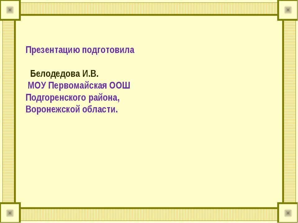 Презентацию подготовила Белодедова И.В. МОУ Первомайская ООШ Подгоренского ра...