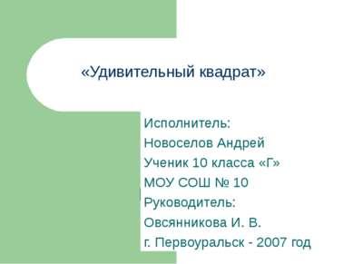 «Удивительный квадрат» Исполнитель: Новоселов Андрей Ученик 10 класса «Г» МОУ...