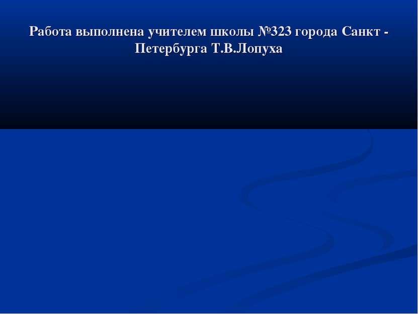 Работа выполнена учителем школы №323 города Санкт - Петербурга Т.В.Лопуха