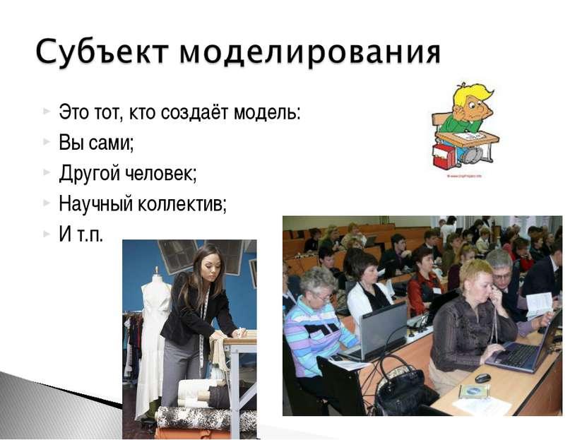 Это тот, кто создаёт модель: Вы сами; Другой человек; Научный коллектив; И т.п.