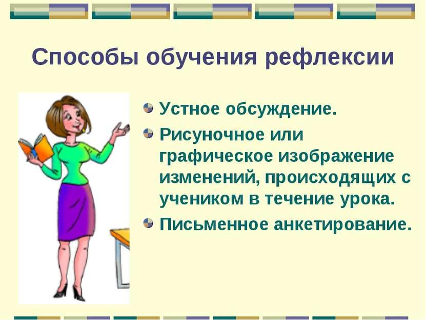 Способы обучения рефлексии Устное обсуждение. Рисуночное или графическое изоб...