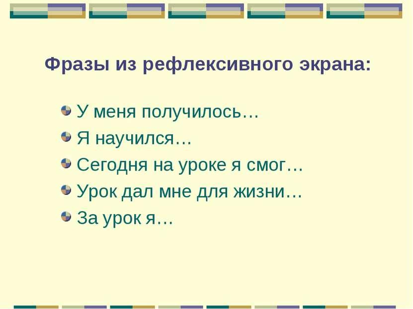 Фразы из рефлексивного экрана: У меня получилось… Я научился… Сегодня на урок...