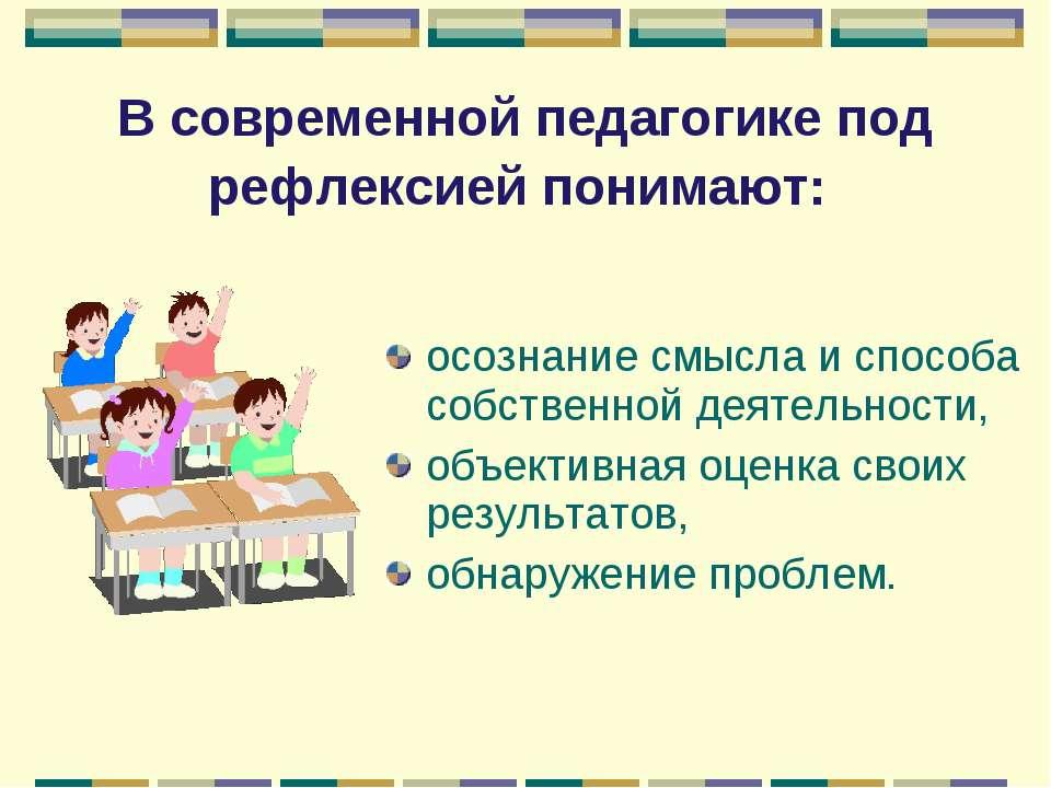 В современной педагогике под рефлексией понимают: осознание смысла и способа ...