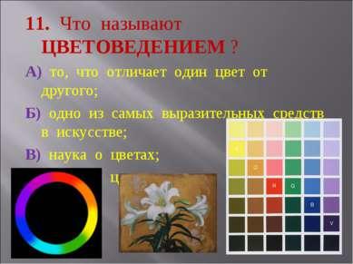 11. Что называют ЦВЕТОВЕДЕНИЕМ ? А) то, что отличает один цвет от другого; Б)...